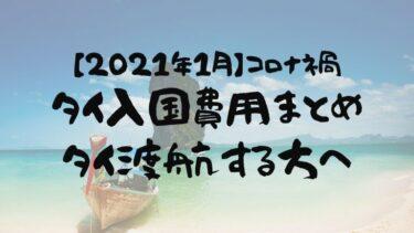 【最新】コロナ禍のタイ入国費用まとめ&タイ渡航する方へ(2021年1月入国)